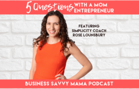 Rose Lounsbury - Simplicity Coach - Business Savvy Mama Podcast