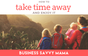 Take Time Away - Business Savvy Mama Podcast