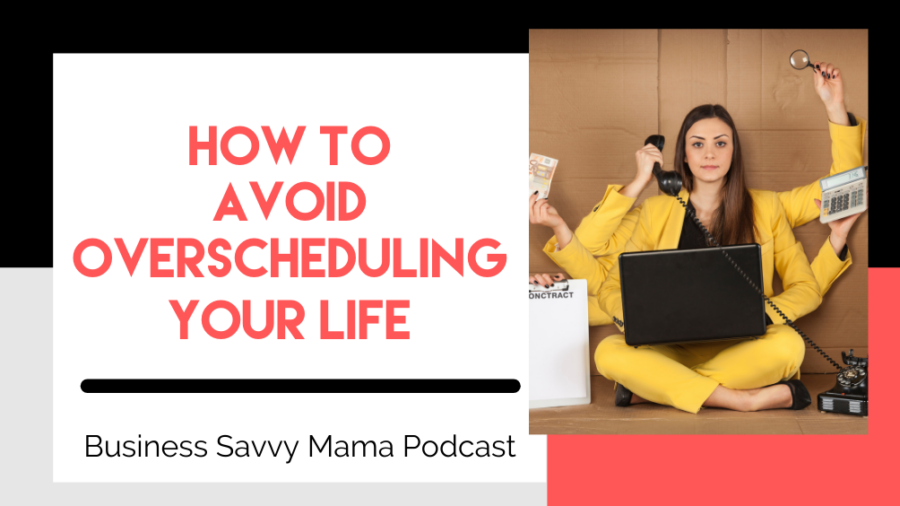 Avoid Overscheduling - Business Savvy Mama Podcast