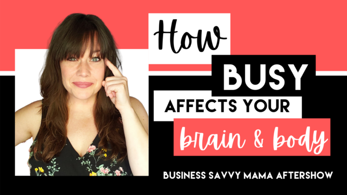 Busy Affects Your Brain and Body - Business Savvy Mama Podcast Aftershow