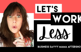 Lets Work Less - Business Savvy Mama Podcast Aftershow