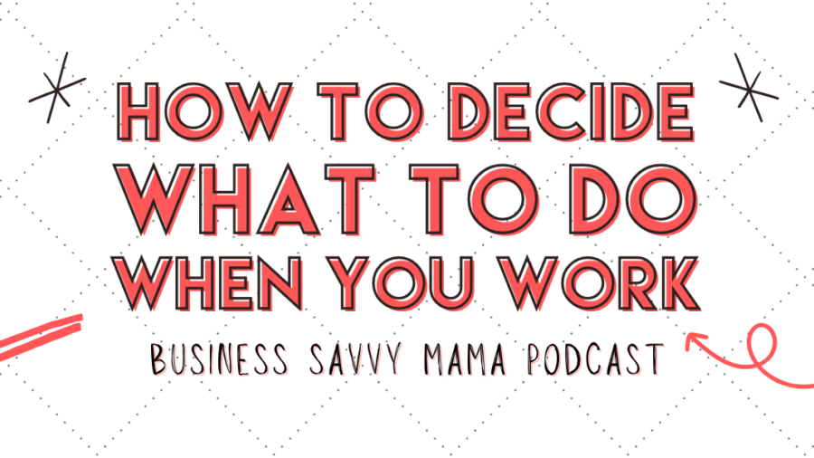 How to Decide What to Do - Business Savvy Mama Podcast
