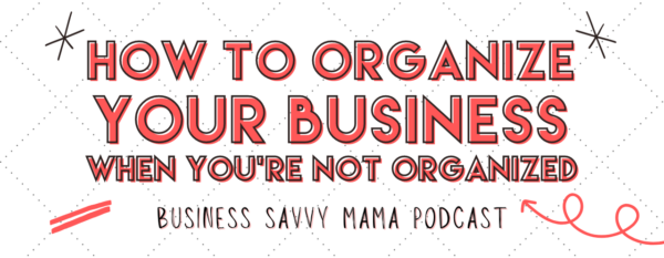 Organize Your Business - Business Savvy Mama Podcast
