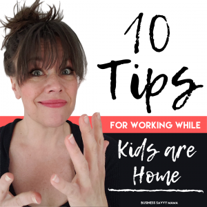 10 Tips for Working While Kids are Home - Business Savvy Mama
